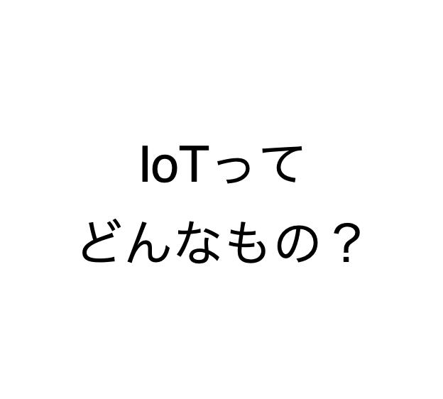 IoTってどんなもの?